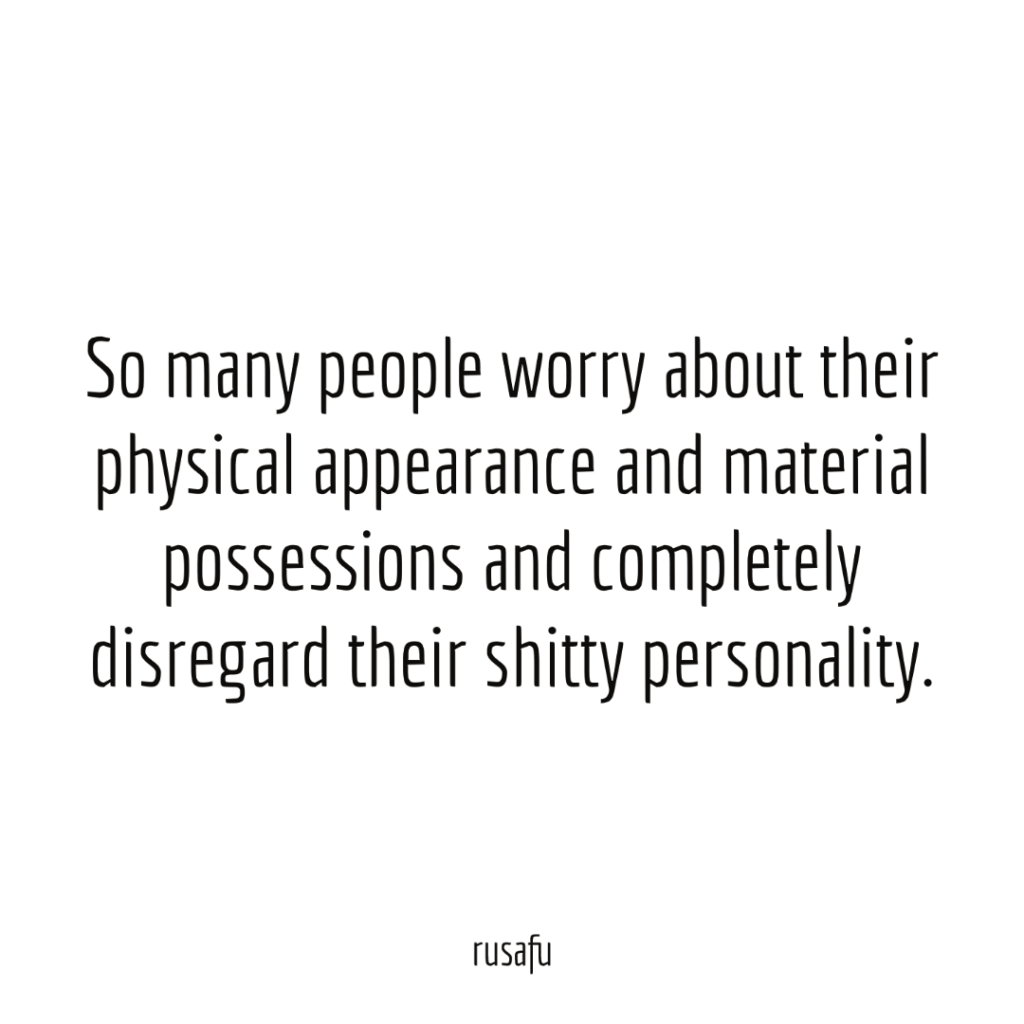So many people worry about their physical appearance and material possessions and completely disregard their shitty personality.