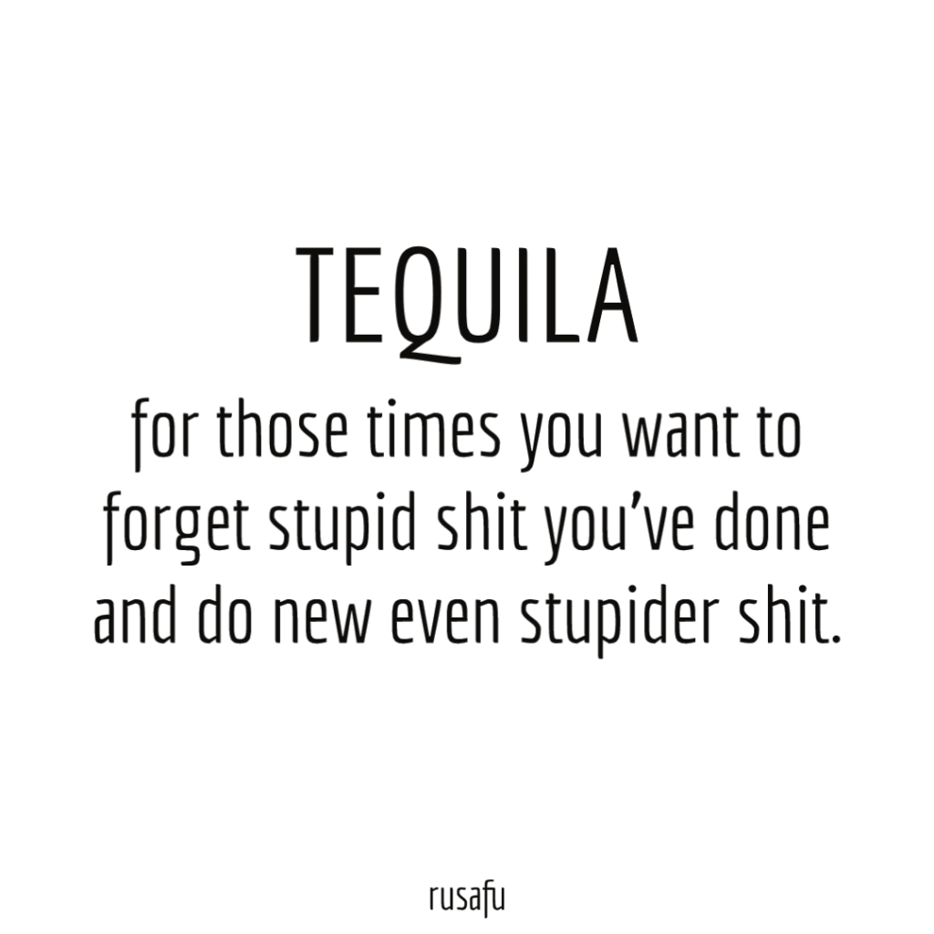 TEQUILA for those times you want to forget stupid shit you've done and do new even stupider shit.