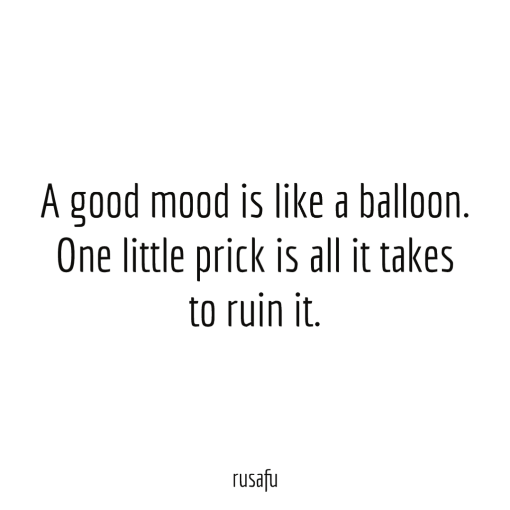 A good mood is like a balloon. One little prick is all it takes to ruin it.