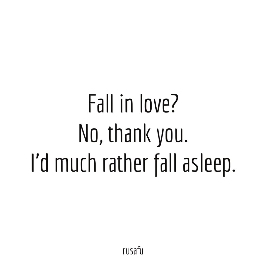 Fall in love? I'd much rather fall asleep.