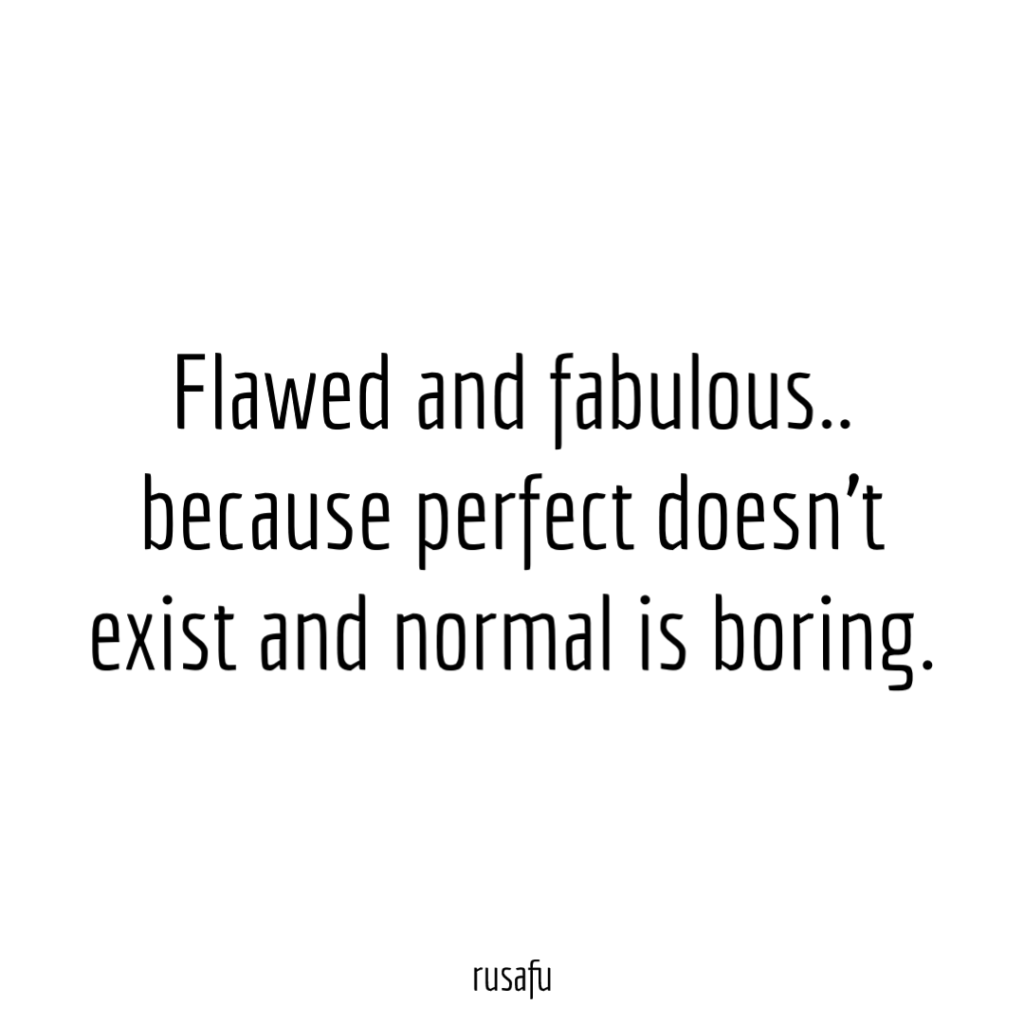 Flawed and fabulous.. because perfect doesn't exist and normal is boring.
