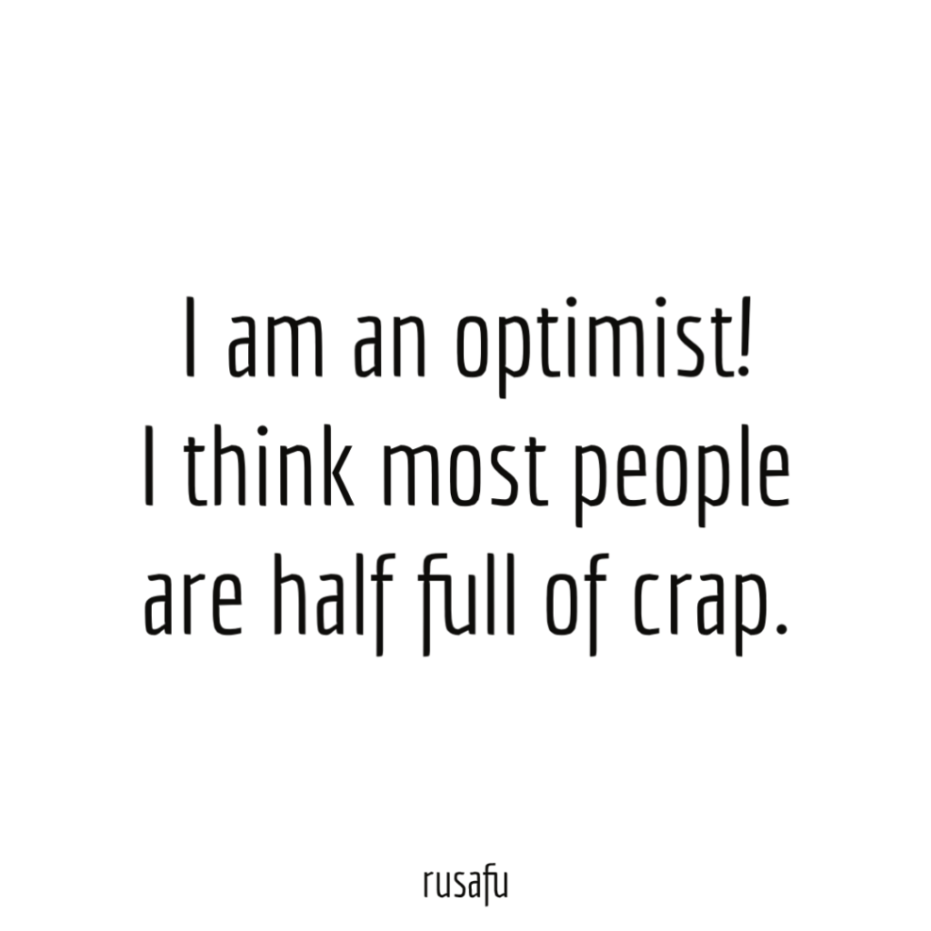 I am an optimist! I think most people are half full of crap.