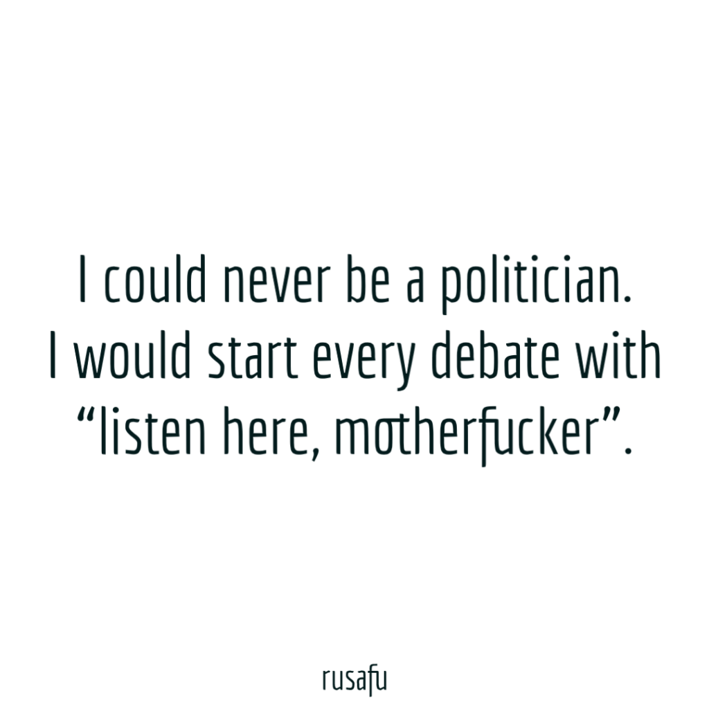 "I could never be a politician. I would start every debate with ""listen here, motherfucker"""