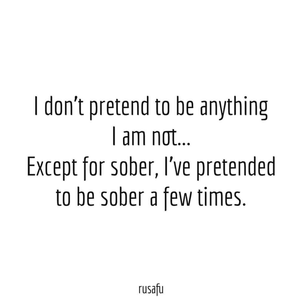 I don't pretend to be anything I am not... Except for sober, I've pretended to be sober a few times.