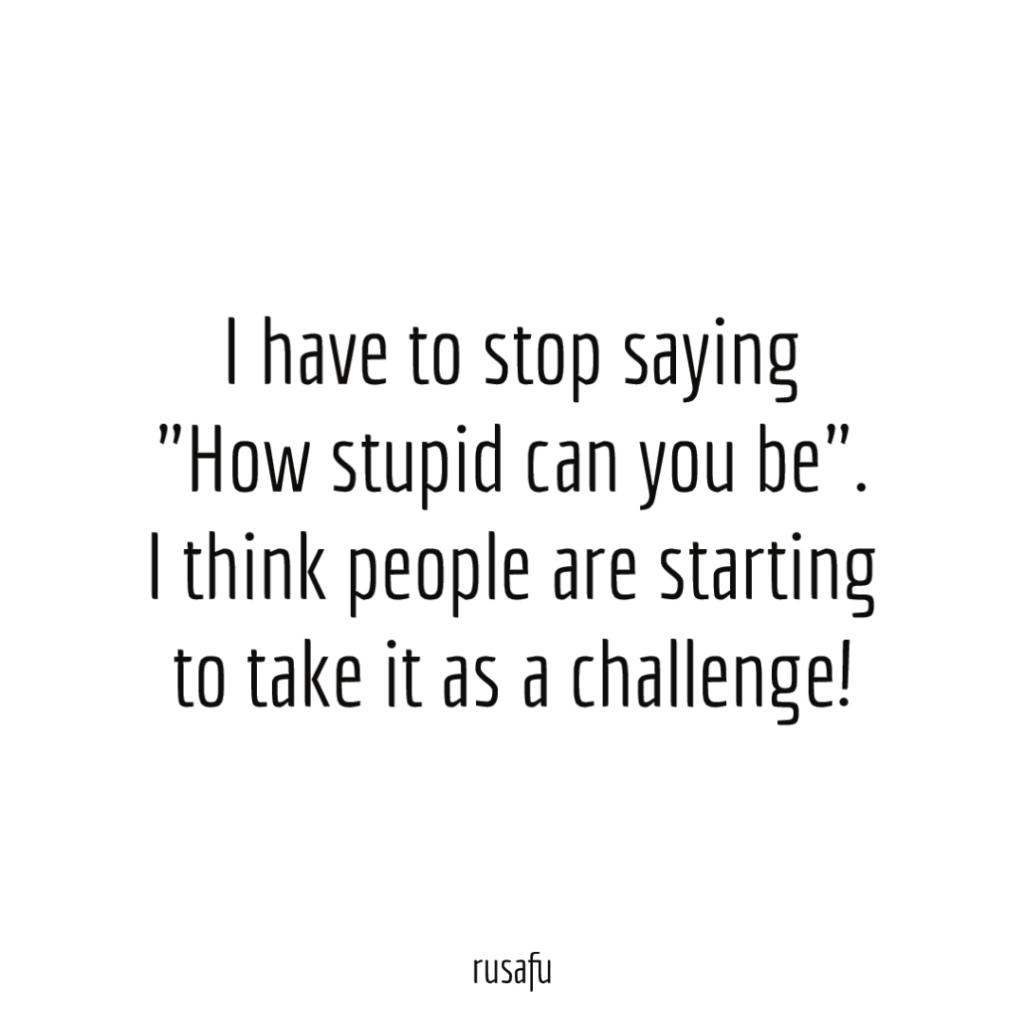 """I have to stop saying, """"How stupid can you be"""". I think people are starting to take it as a challenge!"""