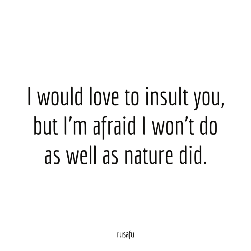 I would love to insult you, but I'm afraid I won't do as well as nature did.