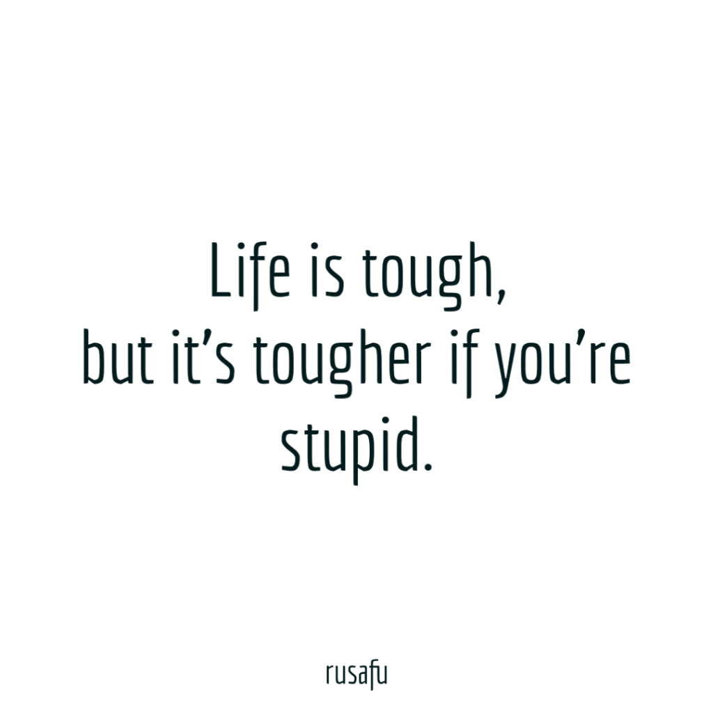 Life is tough, but it's tougher if you're stupid.