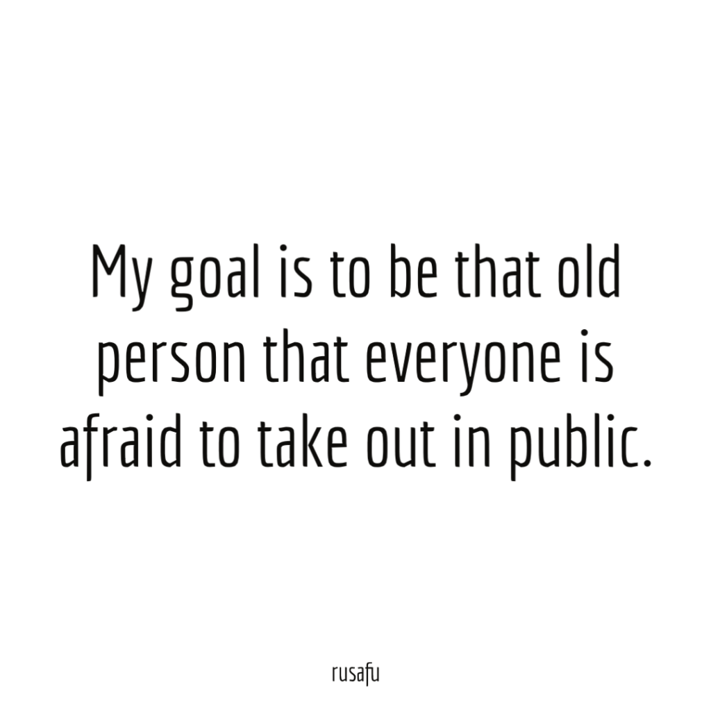 My goal is to be that old person that everyone is afraid to take out in public.