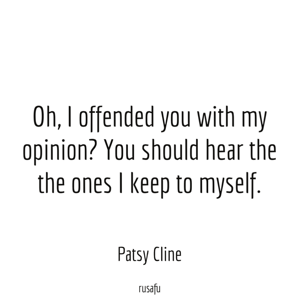 Oh, I offended you with my opinion? You should hear the the ones I keep to myself. - Patsy Cline