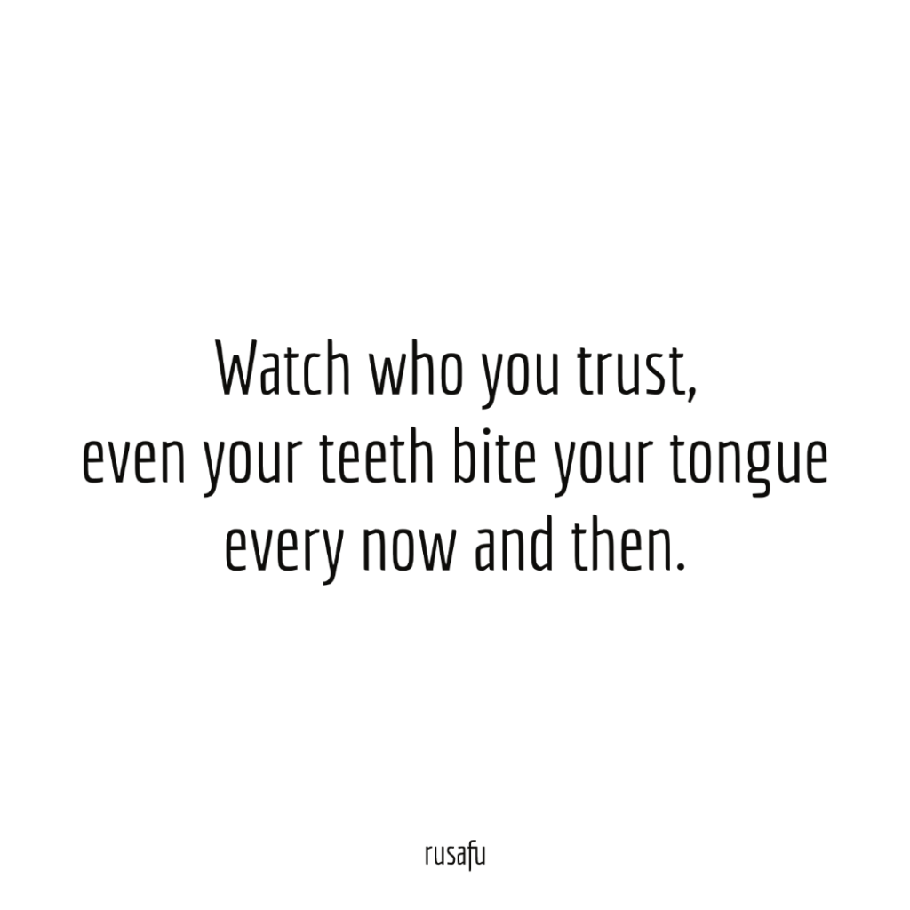 Watch who you trust, even your teeth bite your tongue every now and then.