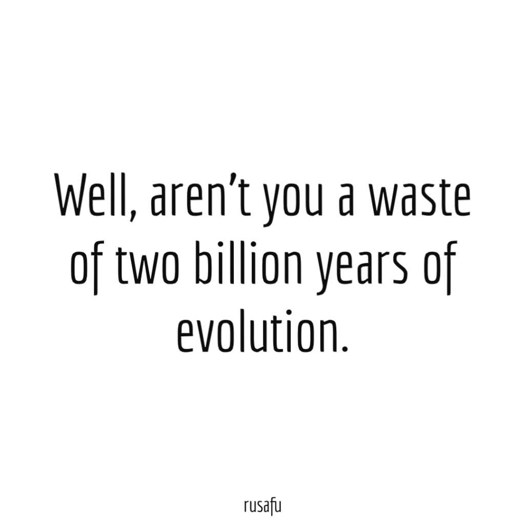 Well, aren't you a waste of two billion years of evolution.