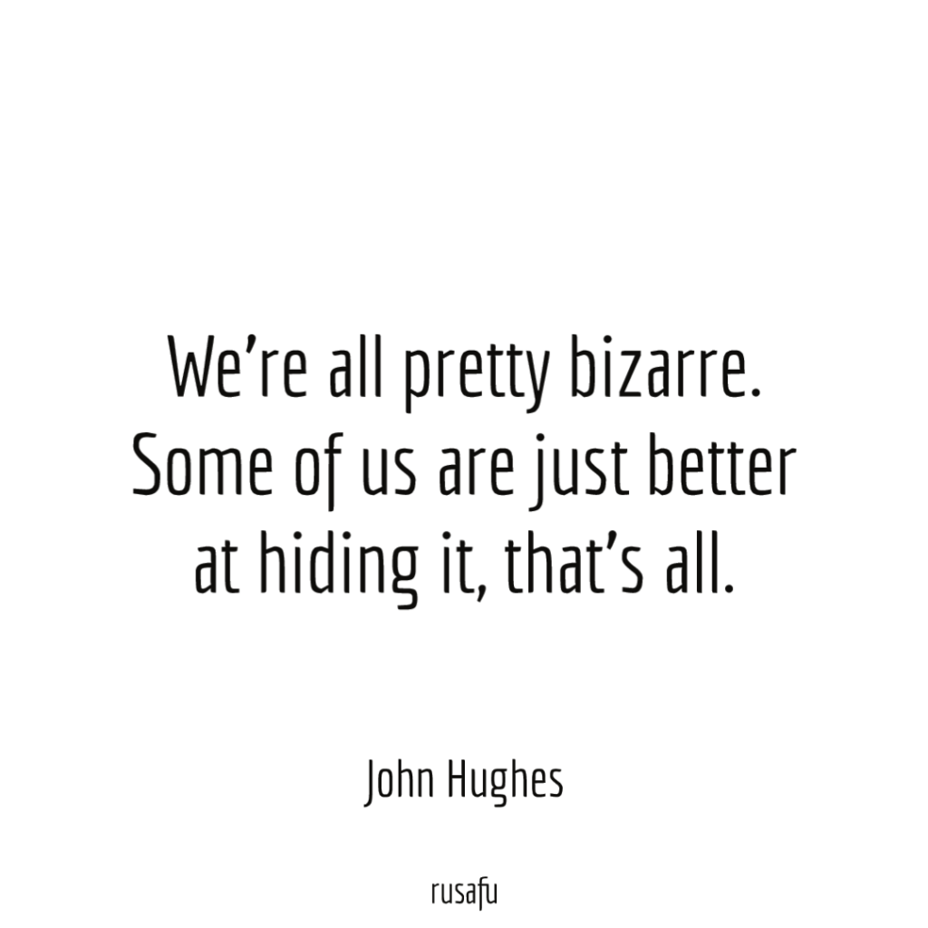We're all pretty bizarre. Some of us are just better at hiding it, that's all. - John Hughes