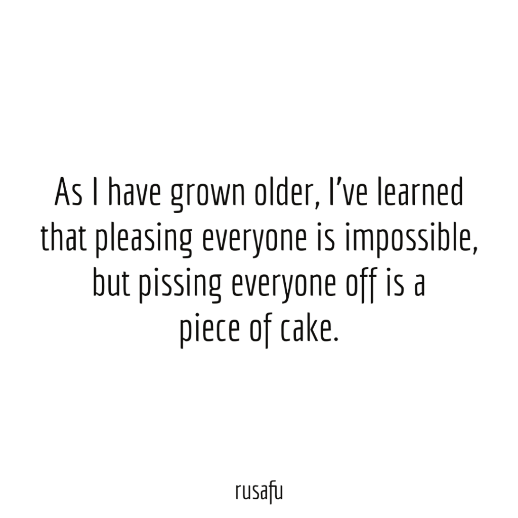 As I have grown older, I've learned that pleasing everyone is impossible, but pissing everyone off is a piece of cake.