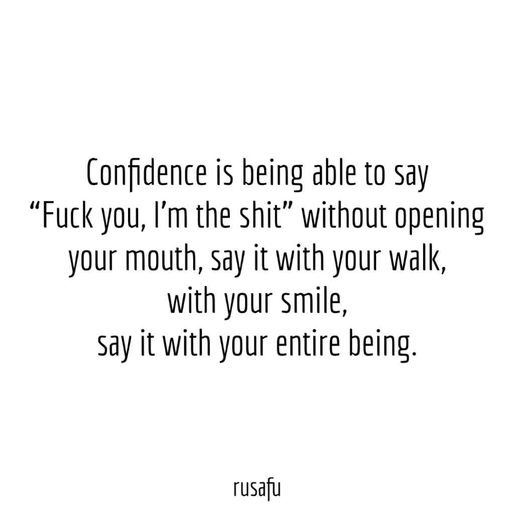 Confidence is being able to say 'Fuck you, I'm the shit' without opening your mouth, say it with your walk, with your smile, say it with your entire being.