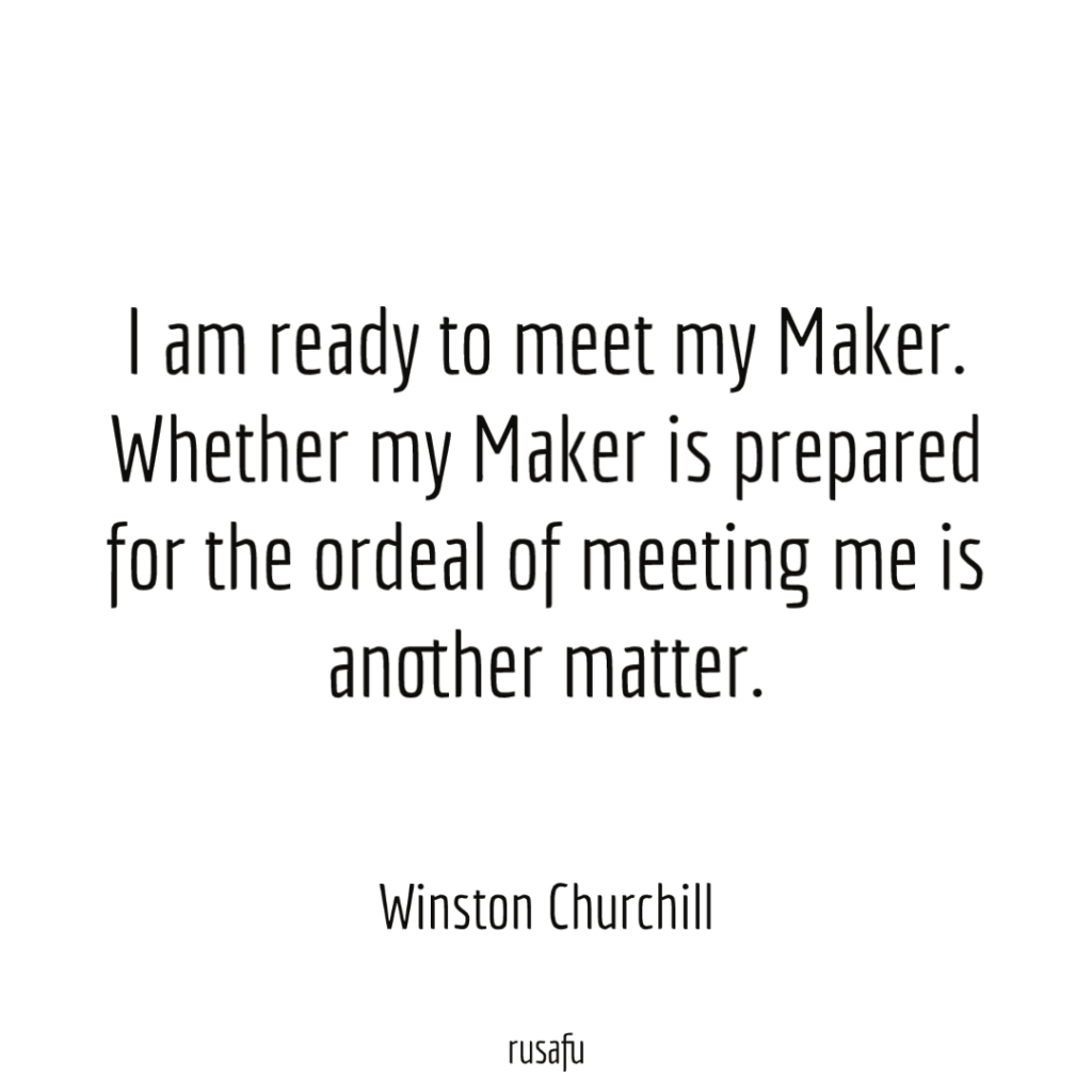 I am ready to meet my Maker. Whether my Maker is prepared for the ordeal of meeting me is another matter. - Winston Churchill