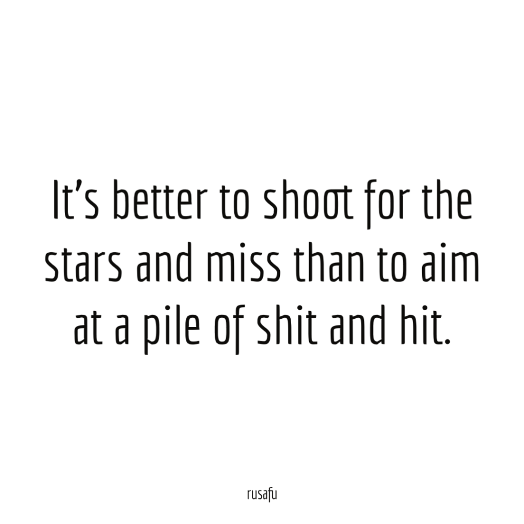 It's better to shoot for the stars and miss than to aim at a pile of shit and hit.
