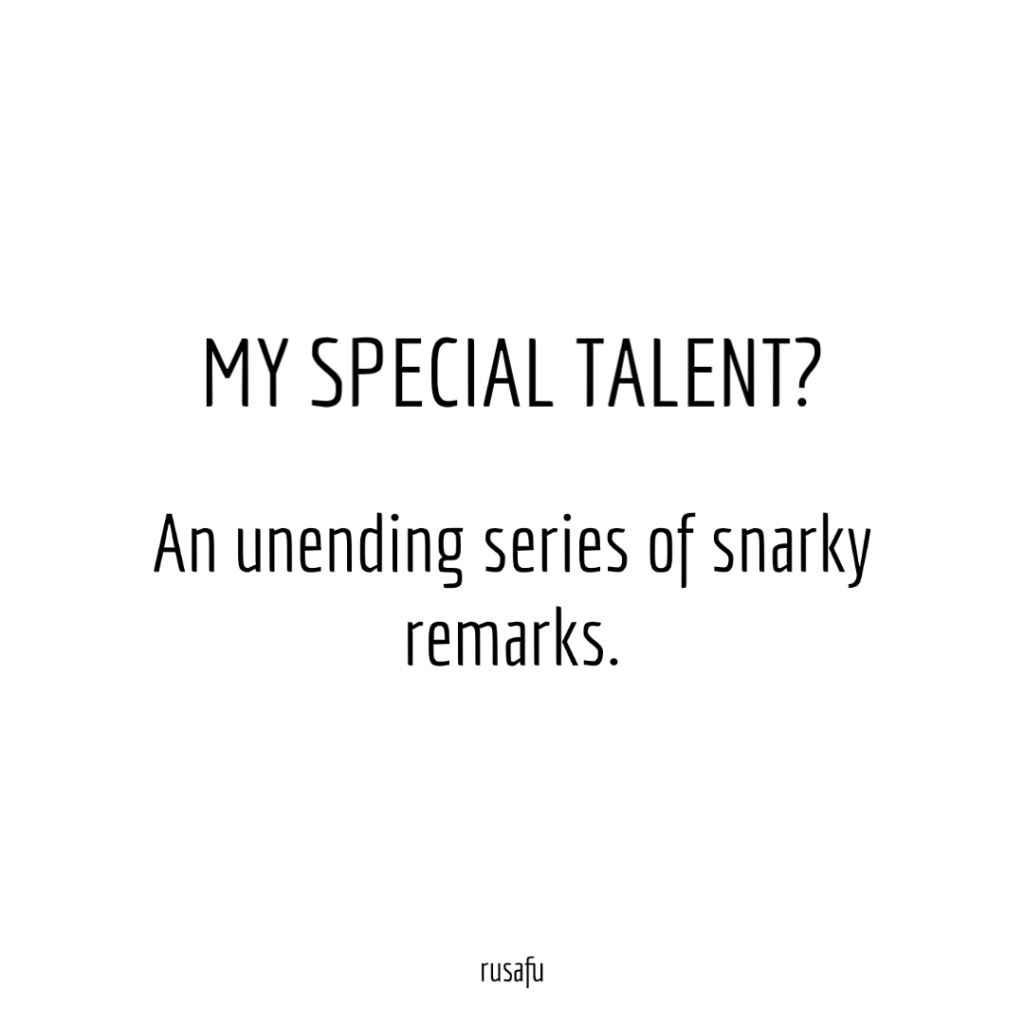MY SPECIAL TALENT? An unending series of snarky remarks.