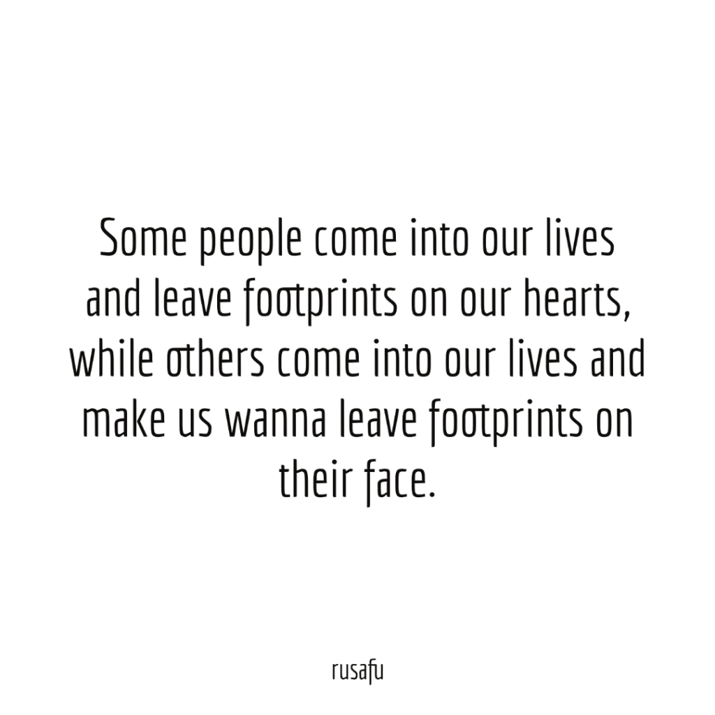 Some people come into our lives and leave footprints on our hearts, while others come into our lives and make us wanna leave footprints on their face.