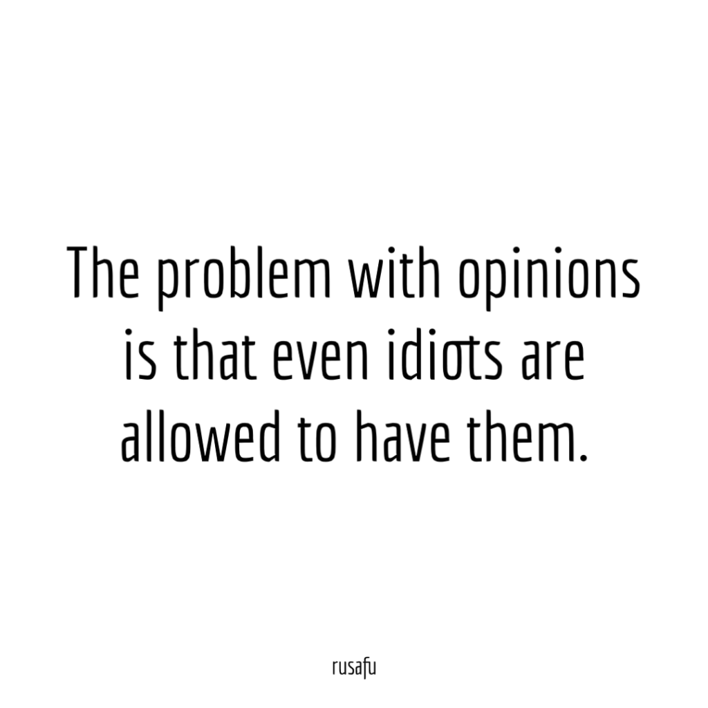 The problem with opinions is that even idiots are allowed to have them.