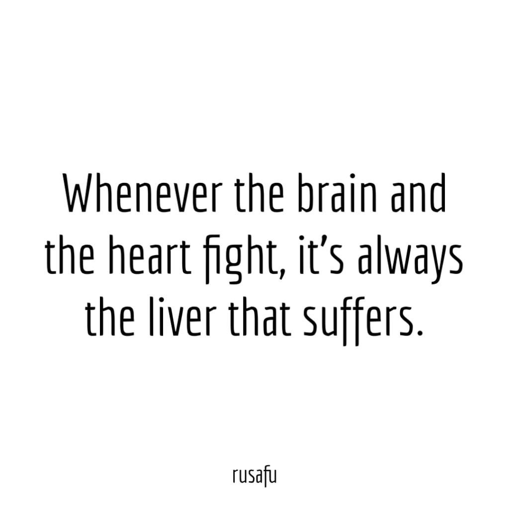 Whenever the brain and the heart fight, it's always the liver that suffers.