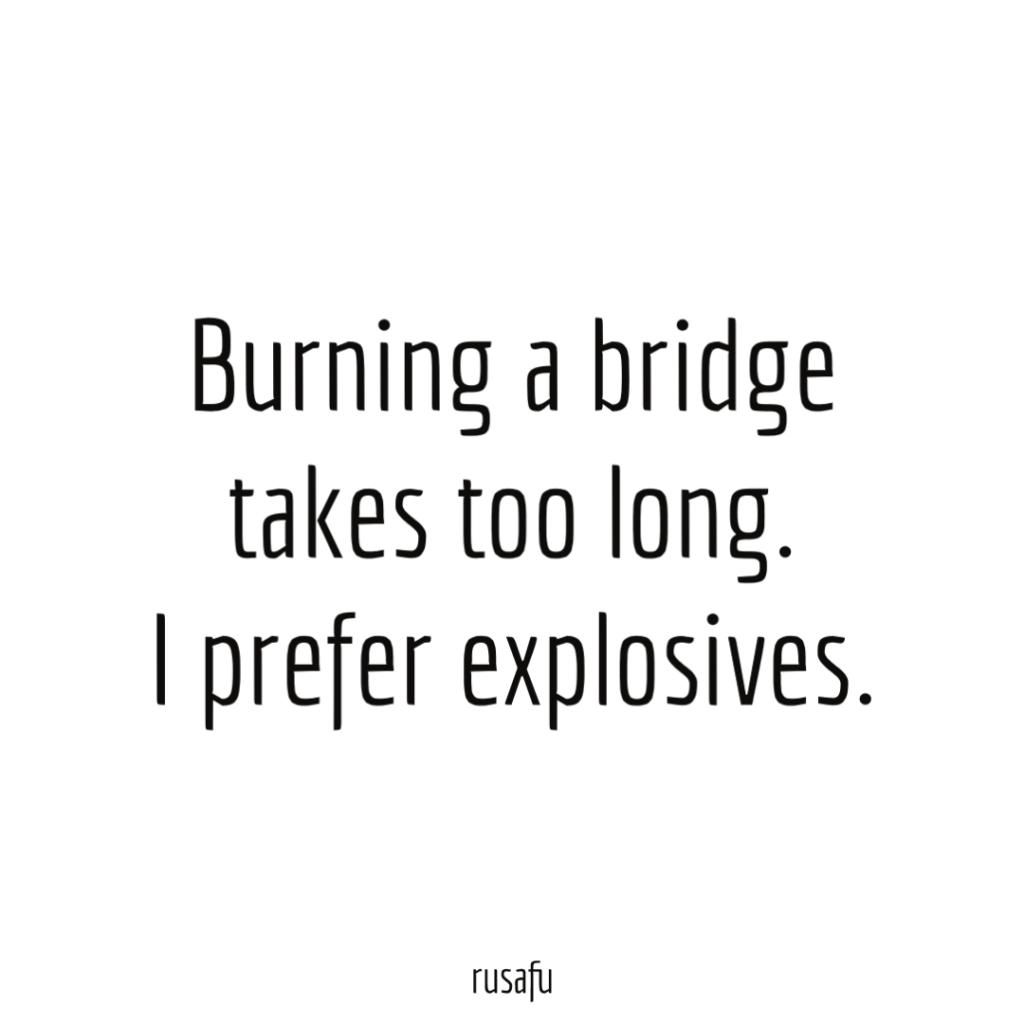 Burning a bridge takes too long. I prefer explosives.