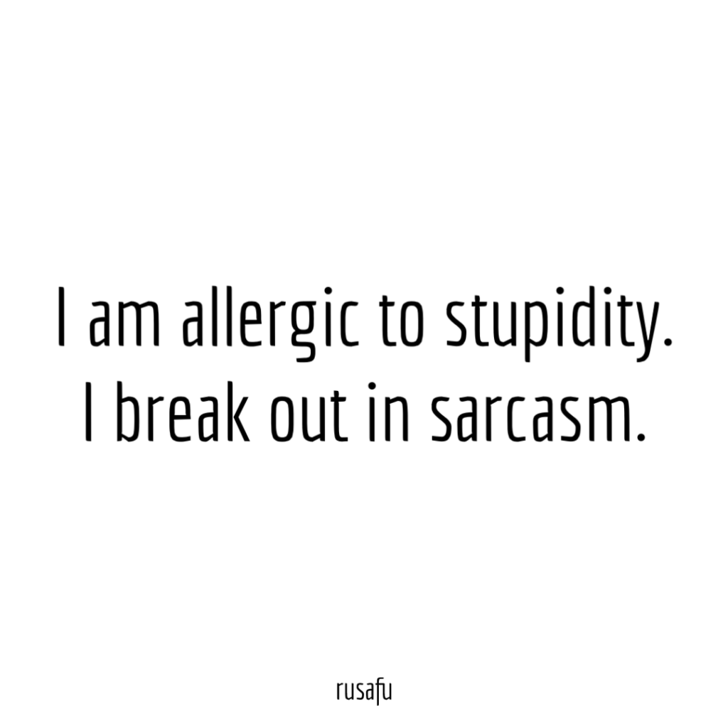 I am allergic to stupidity. I break out in sarcasm