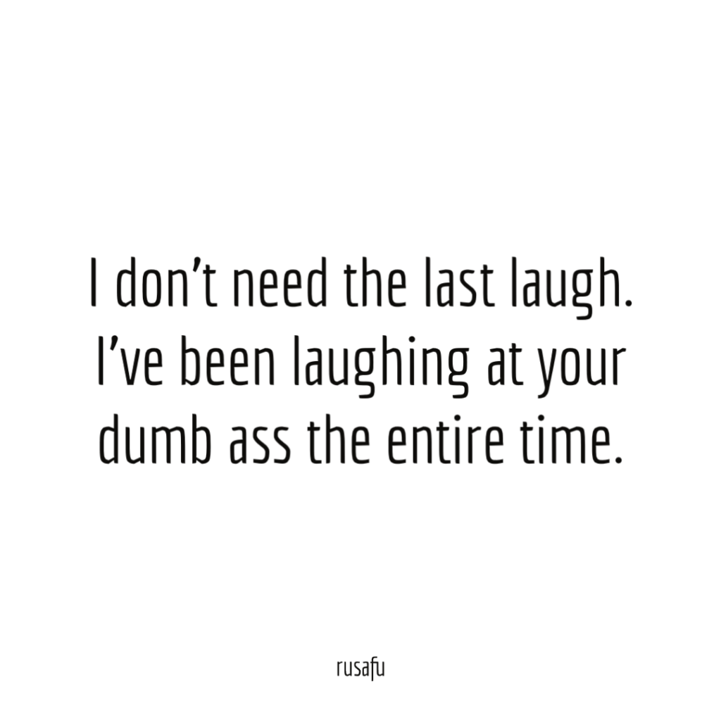 I don't need the last laugh. I've been laughing at your dumb ass the entire time.