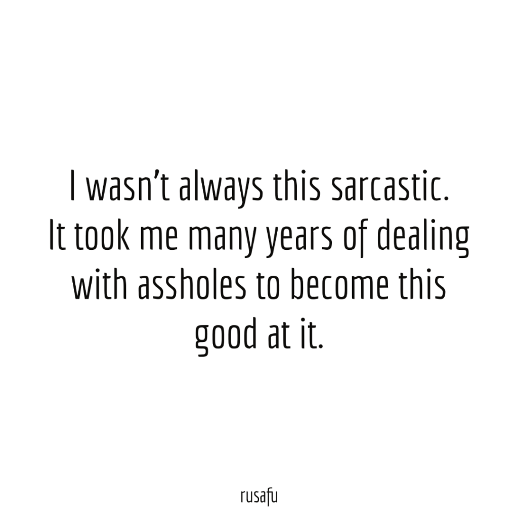 I wasn't always this sarcastic. It took me many years of dealing with assholes to become this good at it.