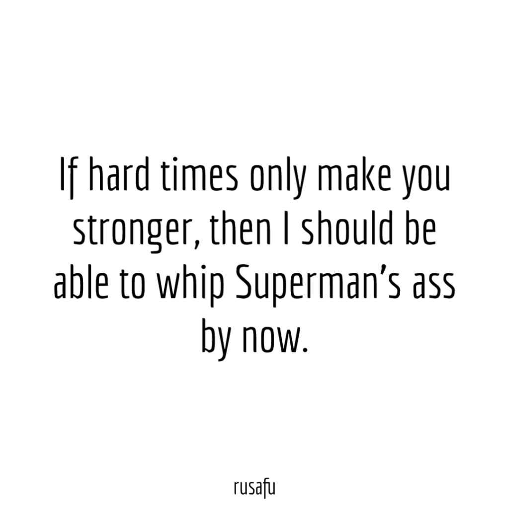If hard times only make you stronger then I should be able to whip Superman's ass by now.