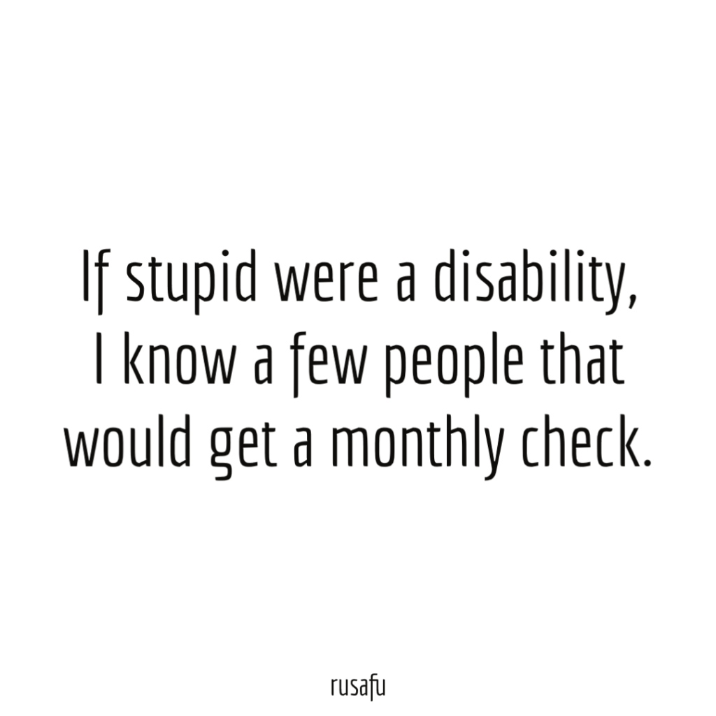 If stupid were a disability, I know a few people that would get a monthly check.Rude, Sarcastic, Funny Quotes, Thoughts, Sayings