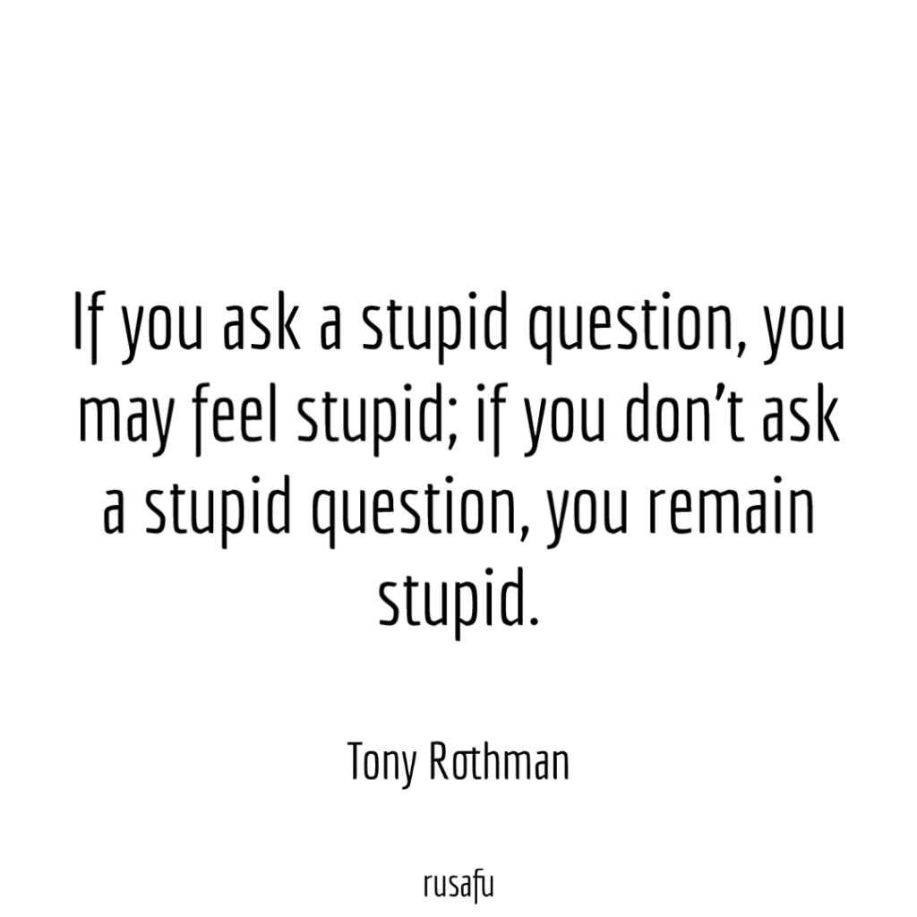 If you ask a stupid question, you may feel stupid; if you don't ask a stupid question, you remain stupid. - Tony Rothman