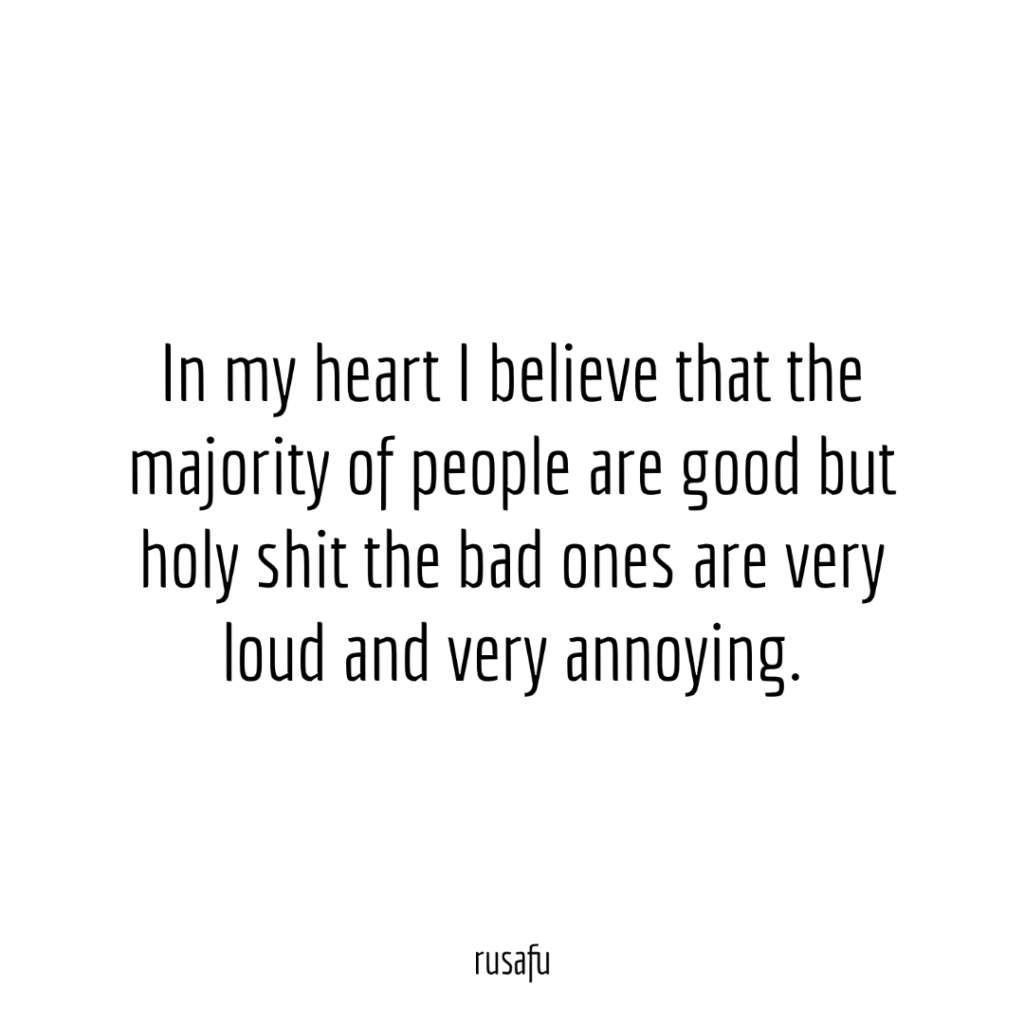 In my heart I believe that the majority of people are good but holy shit the bad ones are very loud and very annoying.