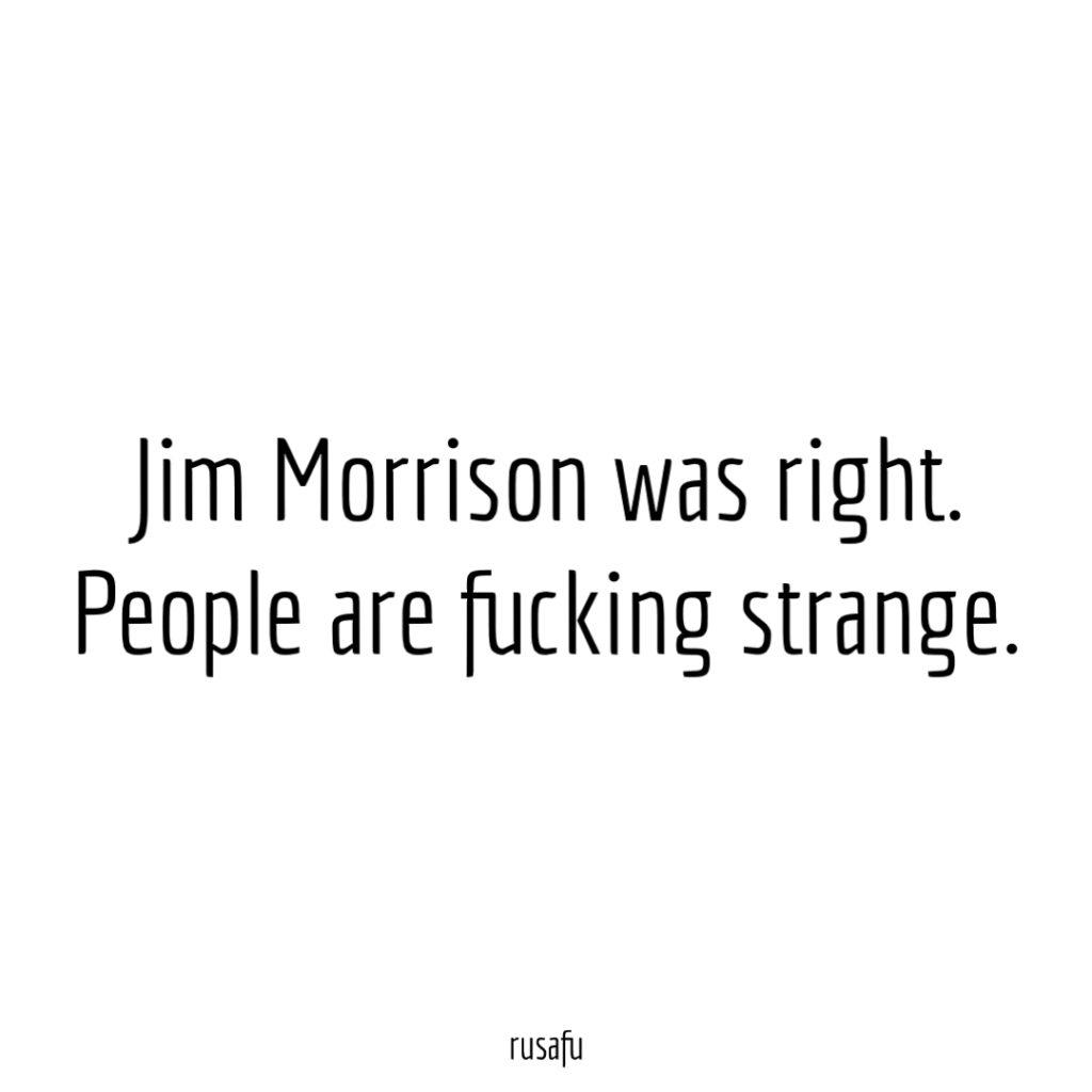 Jim Morrison was right. People are fucking strange.