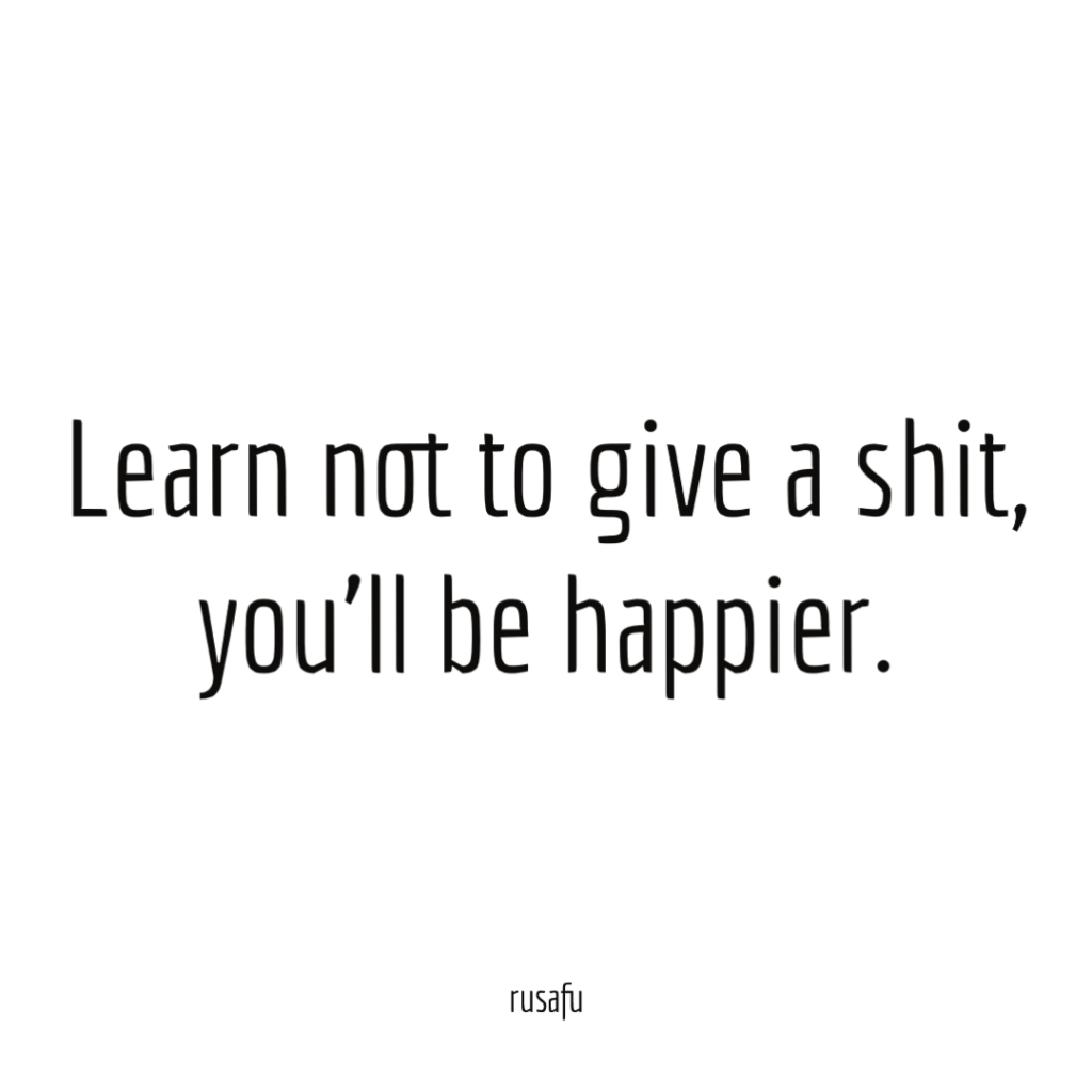 Learn not to give a shit, you'll be happier.