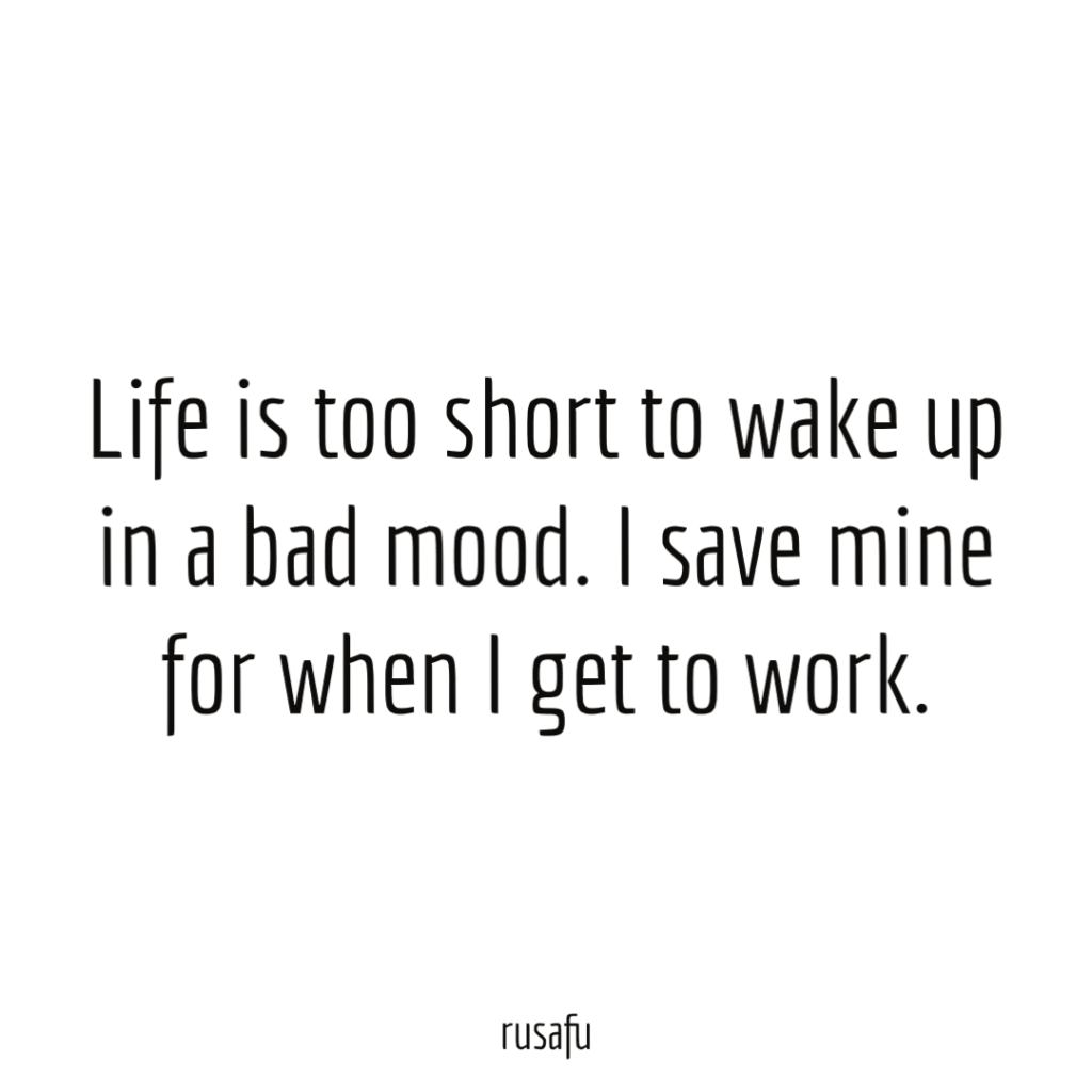 Life is too short to wake up in a bad mood. I save mine for when I get to work.