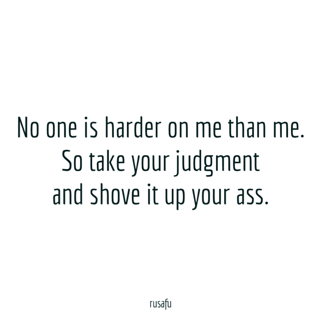 No one is harder on me than me. So take your judgment and shove it up your ass.