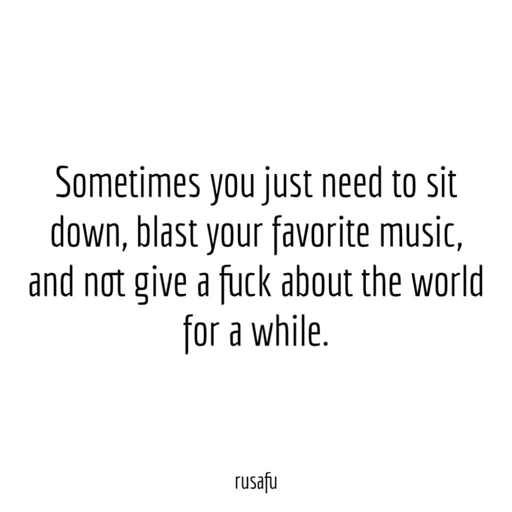 Sometimes you just need to sit down, blast your favorite music, and not give a fuck about the world for a while.