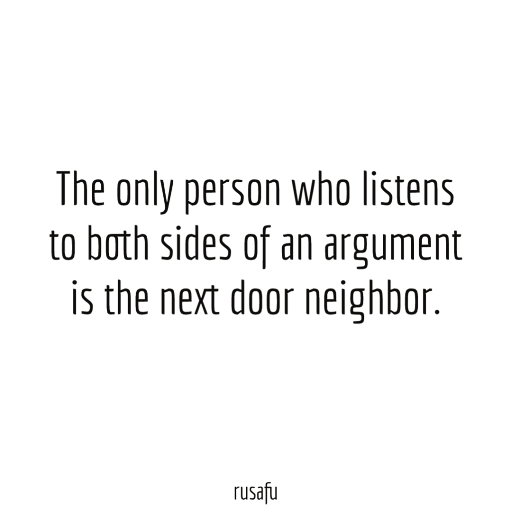The only person who listens to both sides of an argument is the next door neighbor.