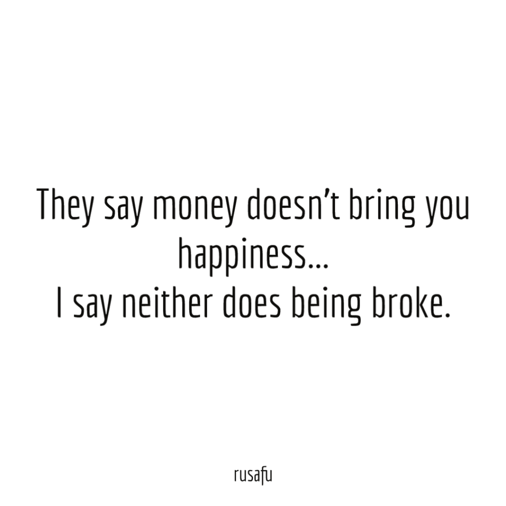 They say money doesn't bring happiness... I say neither does being broke.