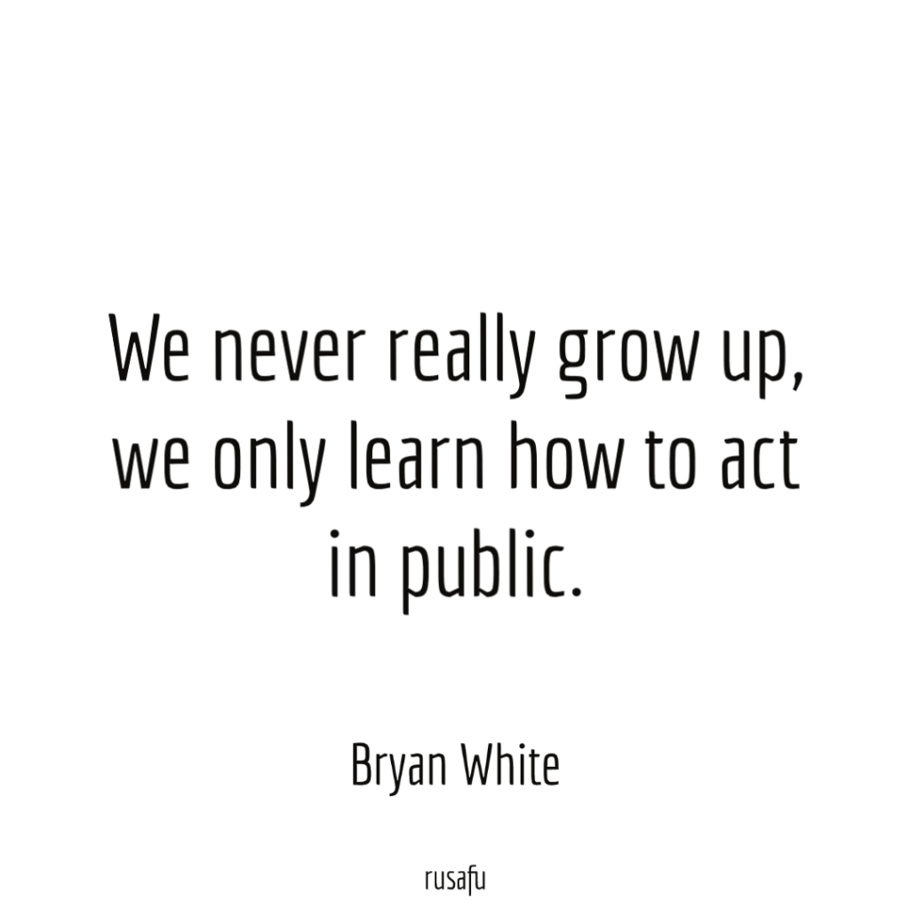We never really grow up, we only learn how to act in public. - Bryan White