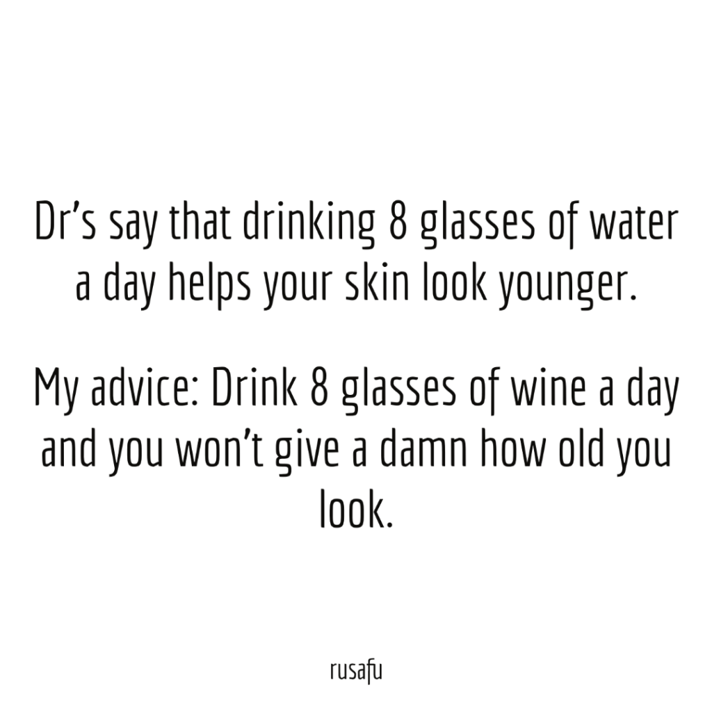 Dr's say that drinking 8 glasses of water a day helps your skin look younger. My advice: Drink 8 glasses of wine a day an you won't give a damn how old you look.