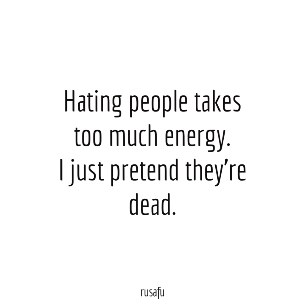 Hating people takes too much energy. I just pretend they're dead.