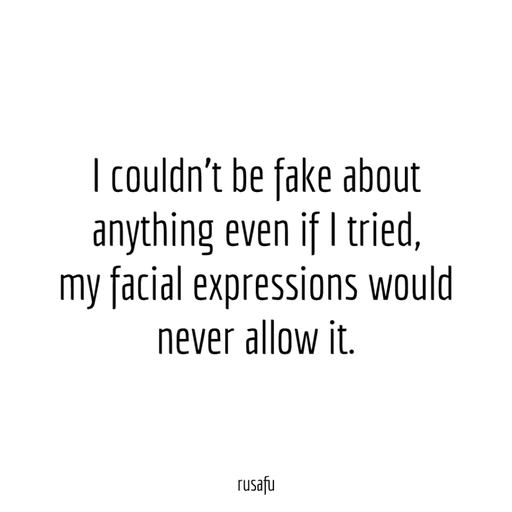 I couldn't be fake about anything even if I tried, my facial expressions would never allow it.