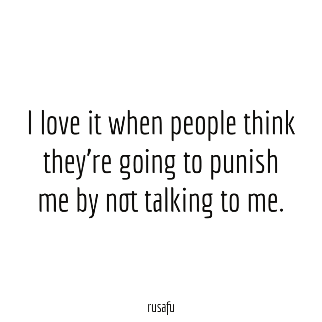 I love it when people think they're going to punish me by not talking to me.