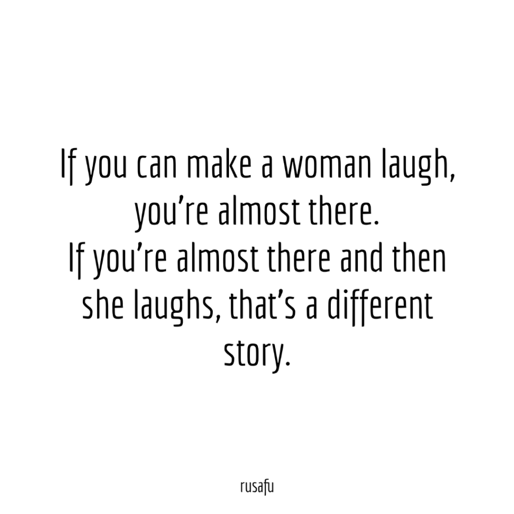 If you can make a woman laugh, you're almost there. If you're almost there and then she laughs, that's a different story.