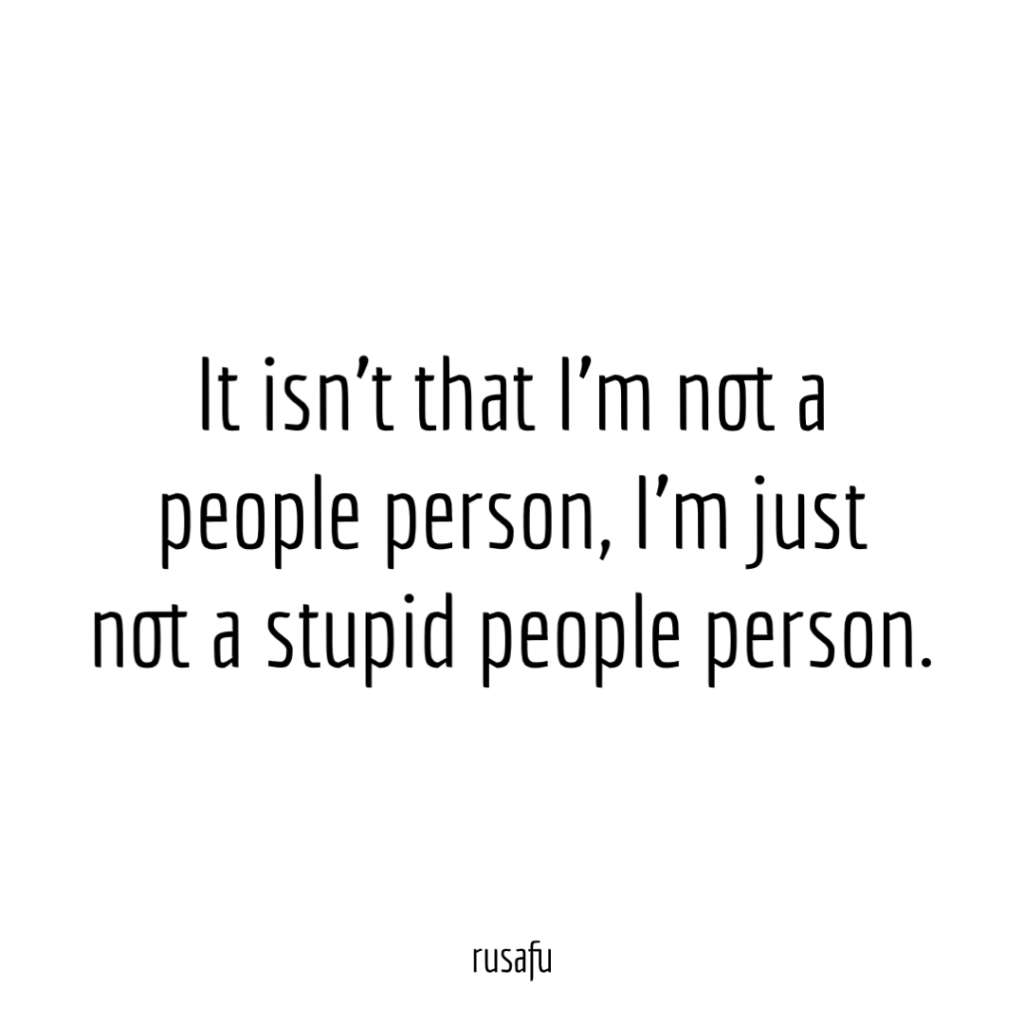 It isn't that I'm not a people person, I'm just not a stupid people person.