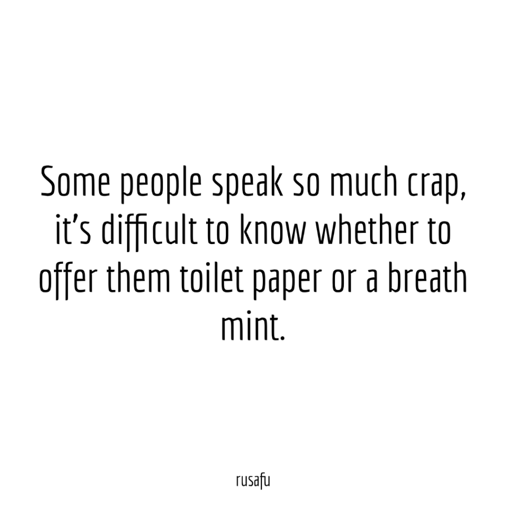 Some people speak so much crap, it's difficult to know whether to offer them toilet paper or a breath mint.