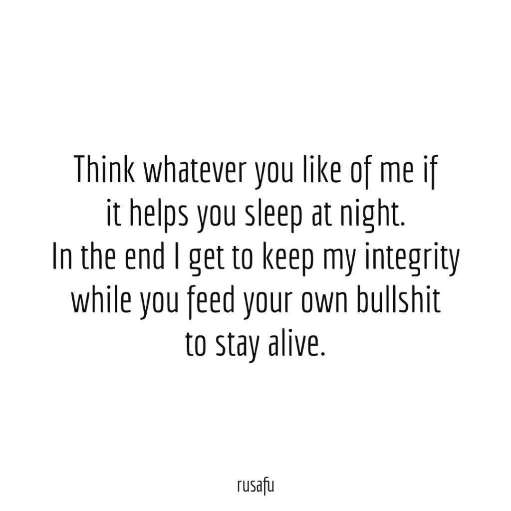 Think whatever you like of me if it helps you sleep at night. In the end I get to keep my integrity while you feed your own bullshit to stay alive.