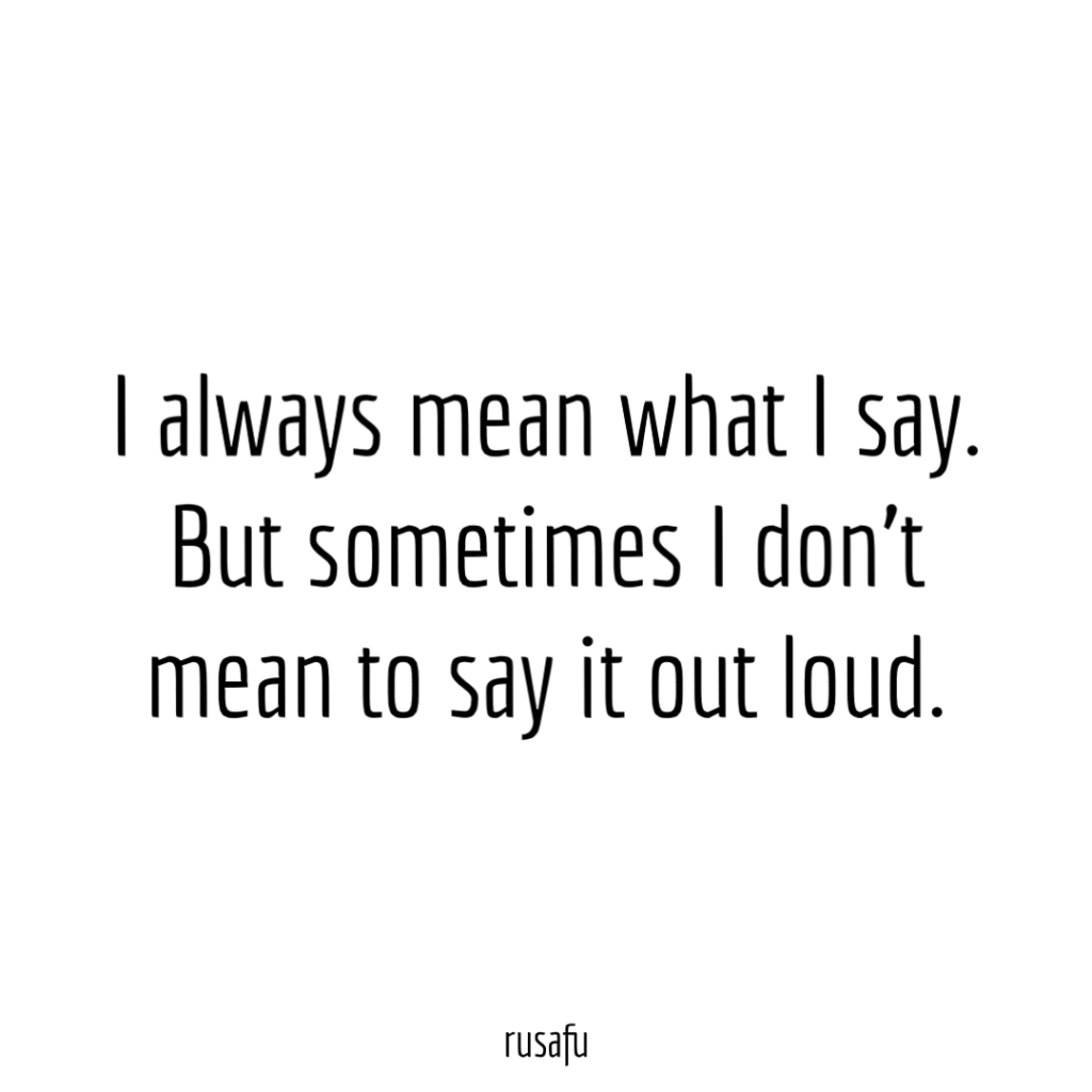 I always mean what I say. But sometimes I don't mean to say it out loud.