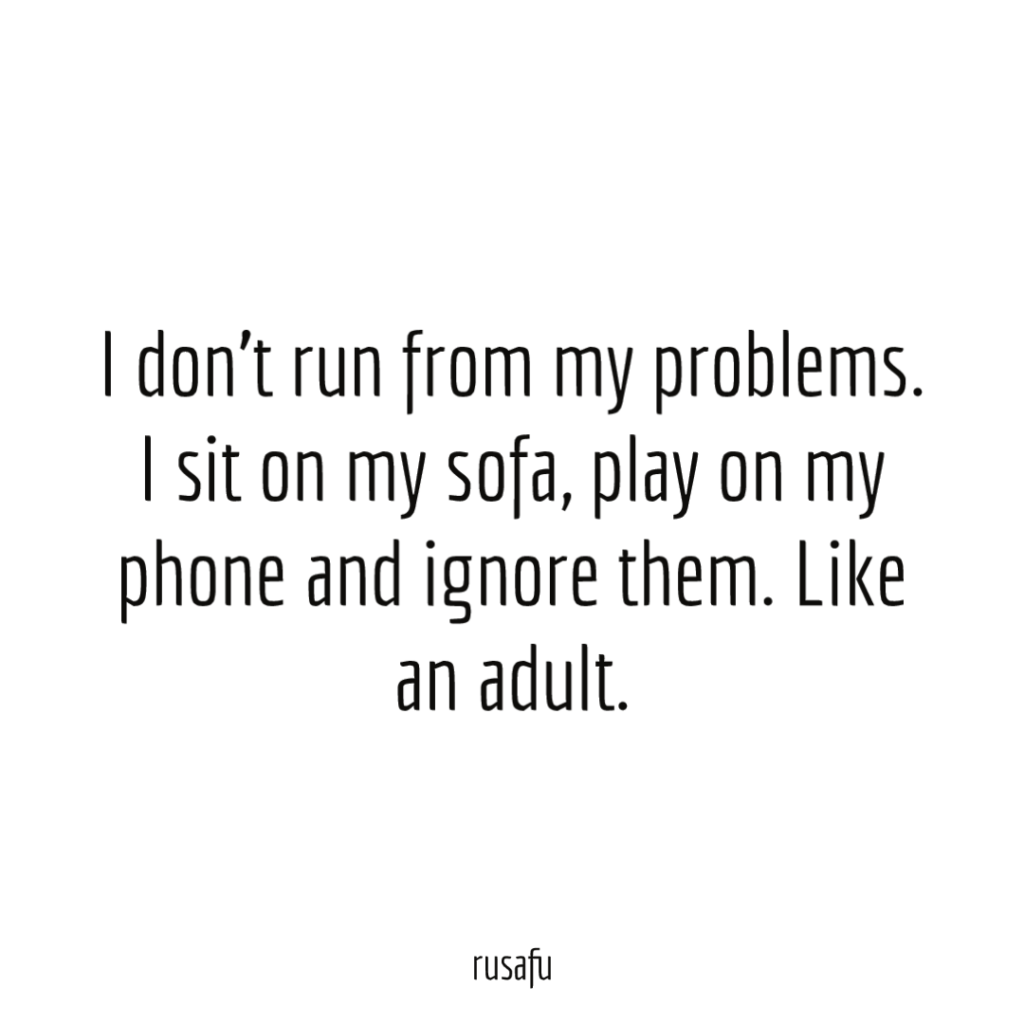 I don't run from my problems. I sit on my sofa, play on my phone and ignore them. Like an adult.